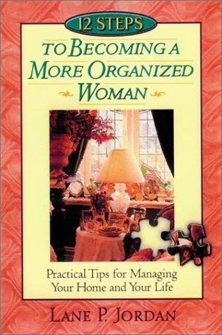 12 Steps To Becoming A More Organized Woman: PRACTICAL TIPS FOR MANAGING YOUR HOME AND YOUR LIFE BASED ON PROVERBS