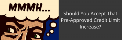 Should You Accept That Pre-Approved Credit Limit Increase? Jun 5th